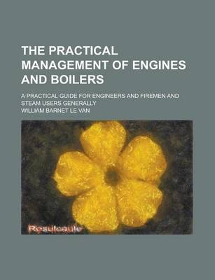 The Practical Management of Engines and Boilers; A Practical Guide for Engineers and Firemen and Steam Users Generally