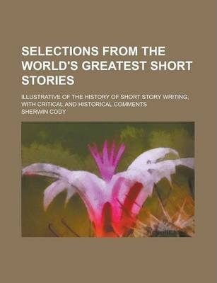 Selections from the World's Greatest Short Stories; Illustrative of the History of Short Story Writing, with Critical and Historical Comments