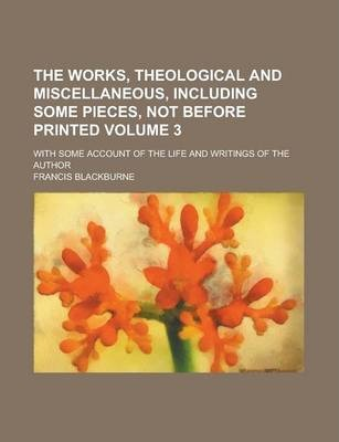 The Works, Theological and Miscellaneous, Including Some Pieces, Not Before Printed; With Some Account of the Life and Writings of the Author Volume 3