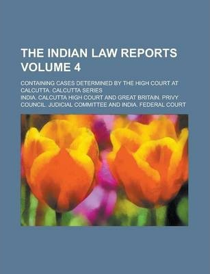 The Indian Law Reports; Containing Cases Determined by the High Court at Calcutta. Calcutta Series Volume 4