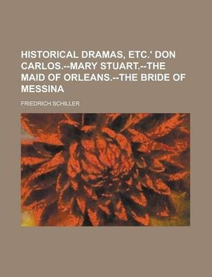 Historical Dramas, Etc.' Don Carlos.--Mary Stuart.--The Maid of Orleans.--The Bride of Messina