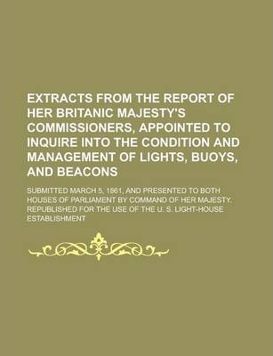 Extracts from the Report of Her Britanic Majesty's Commissioners, Appointed to Inquire Into the Condition and Management of Lights, Buoys, and Beacons; Submitted March 5, 1861, and Presented to Both Houses of Parliament by Command of Her