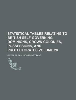 Statistical Tables Relating to British Self-Governing Dominions, Crown Colonies, Possessions, and Protectorates Volume 28