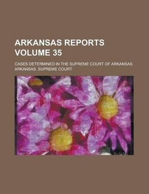 Arkansas Reports; Cases Determined in the Supreme Court of Arkansas Volume 35