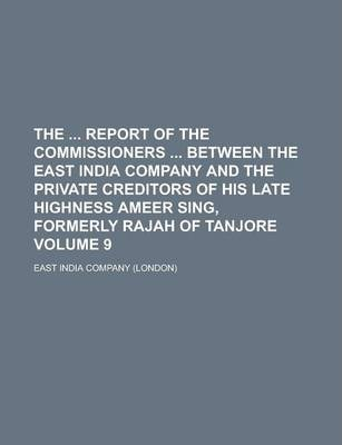 The Report of the Commissioners Between the East India Company and the Private Creditors of His Late Highness Ameer Sing, Formerly Rajah of Tanjore Volume 9