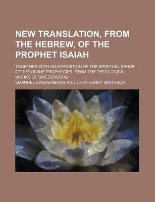 New Translation, from the Hebrew, of the Prophet Isaiah; Together with an Exposition of the Spiritual Sense of the Divine Prophecies, from the Theological Works of Swedenborg