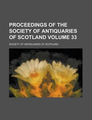 Proceedings of the Society of Antiquaries of Scotland Volume 33