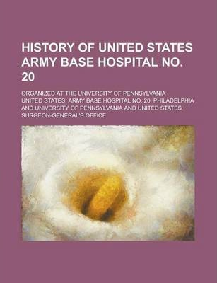 History of United States Army Base Hospital No. 20; Organized at the University of Pennsylvania