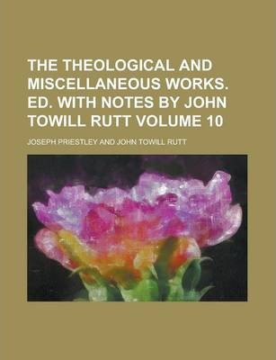 The Theological and Miscellaneous Works. Ed. with Notes by John Towill Rutt Volume 10