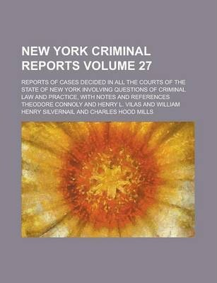 New York Criminal Reports; Reports of Cases Decided in All the Courts of the State of New York Involving Questions of Criminal Law and Practice, with Notes and References Volume 27