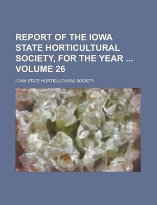Report of the Iowa State Horticultural Society, for the Year Volume 26