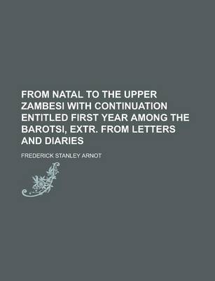 From Natal to the Upper Zambesi with Continuation Entitled First Year Among the Barotsi, Extr. from Letters and Diaries