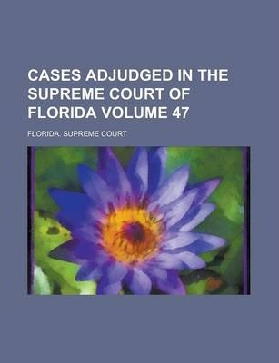 Cases Adjudged in the Supreme Court of Florida Volume 47
