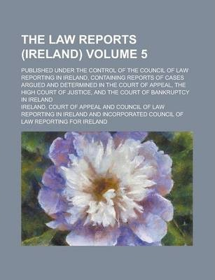 The Law Reports (Ireland); Published Under the Control of the Council of Law Reporting in Ireland, Containing Reports of Cases Argued and Determined in the Court of Appeal, the High Court of Justice, and the Court of Bankruptcy Volume 5