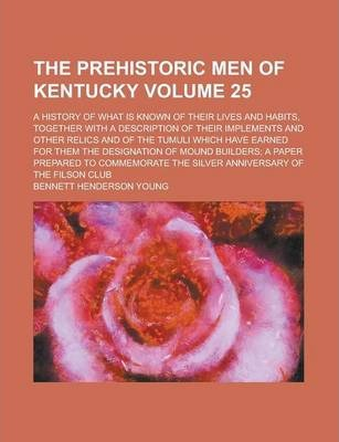 The Prehistoric Men of Kentucky; A History of What Is Known of Their Lives and Habits, Together with a Description of Their Implements and Other Relics and of the Tumuli Which Have Earned for Them the Designation of Mound Volume 25