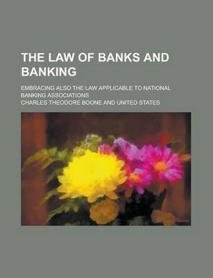 The Law of Banks and Banking; Embracing Also the Law Applicable to National Banking Associations