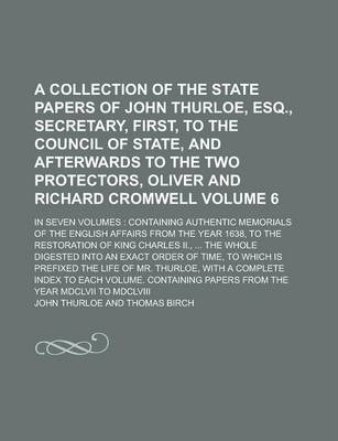 A Collection of the State Papers of John Thurloe, Esq., Secretary, First, to the Council of State, and Afterwards to the Two Protectors, Oliver and Richard Cromwell; In Seven Volumes