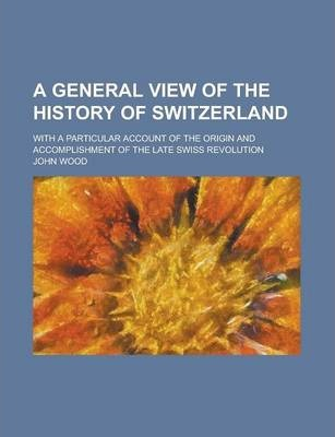 A General View of the History of Switzerland; With a Particular Account of the Origin and Accomplishment of the Late Swiss Revolution