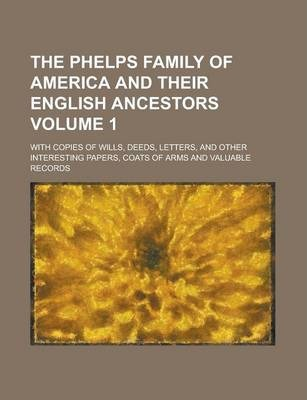The Phelps Family of America and Their English Ancestors; With Copies of Wills, Deeds, Letters, and Other Interesting Papers, Coats of Arms and Valuable Records Volume 1