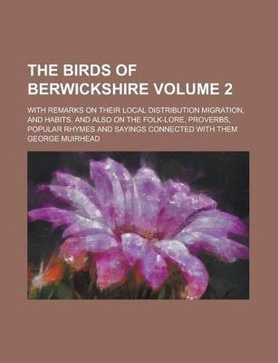 The Birds of Berwickshire; With Remarks on Their Local Distribution Migration, and Habits, and Also on the Folk-Lore, Proverbs, Popular Rhymes and Sayings Connected with Them Volume 2