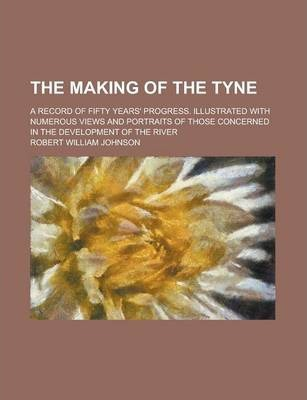 The Making of the Tyne; A Record of Fifty Years' Progress. Illustrated with Numerous Views and Portraits of Those Concerned in the Development of the River