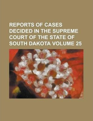 Reports of Cases Decided in the Supreme Court of the State of South Dakota Volume 25