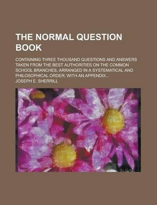 The Normal Question Book; Containing Three Thousand Questions and Answers Taken from the Best Authorities on the Common School Branches, Arranged in a Systematical and Philosophical Order; With an Appendix...