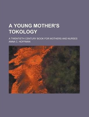 A Young Mother's Tokology; A Twentieth Century Book for Mothers and Nurses