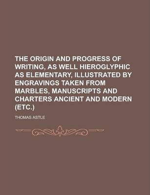 The Origin and Progress of Writing, as Well Hieroglyphic as Elementary, Illustrated by Engravings Taken from Marbles, Manuscripts and Charters Ancient and Modern (Etc.)