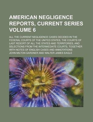 American Negligence Reports, Current Series; All the Current Negligence Cases Decided in the Federal Courts of the United States, the Courts of Last Resort of All the States and Territories, and Selections from the Intermediate Volume 6