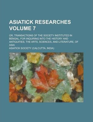 Asiatick Researches; Or, Transactions of the Society Instituted in Bengal, for Inquiring Into the History and Antiquities, the Arts, Sciences, and Literature, of Asia Volume 7