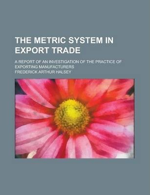 The Metric System in Export Trade; A Report of an Investigation of the Practice of Exporting Manufacturers