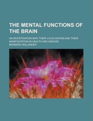 The Mental Functions of the Brain; An Investigation Into Their Localisation and Their Manifestation in Health and Disease