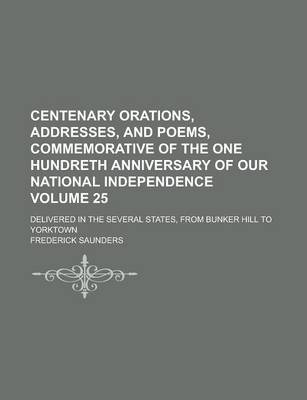 Centenary Orations, Addresses, and Poems, Commemorative of the One Hundreth Anniversary of Our National Independence; Delivered in the Several States, from Bunker Hill to Yorktown Volume 25