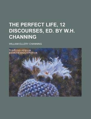 The Perfect Life, 12 Discourses, Ed. by W.H. Channing
