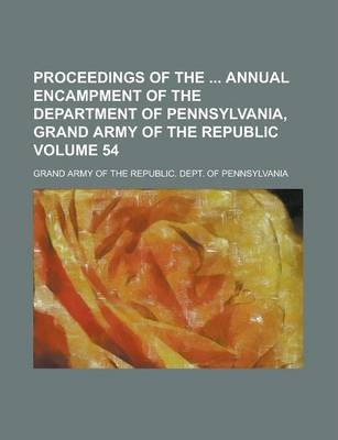 Proceedings of the Annual Encampment of the Department of Pennsylvania, Grand Army of the Republic Volume 54