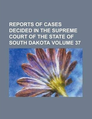 Reports of Cases Decided in the Supreme Court of the State of South Dakota Volume 37