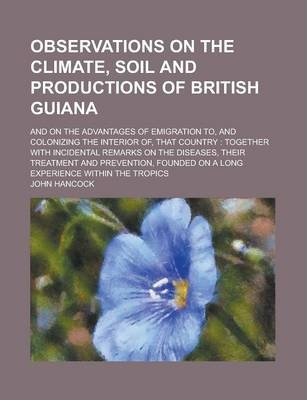 Observations on the Climate, Soil and Productions of British Guiana; And on the Advantages of Emigration To, and Colonizing the Interior Of, That Country
