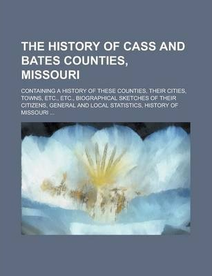 The History of Cass and Bates Counties, Missouri; Containing a History of These Counties, Their Cities, Towns, Etc., Etc., Biographical Sketches of Their Citizens, General and Local Statistics, History of Missouri ...