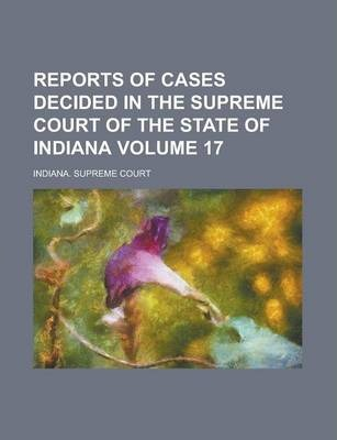 Reports of Cases Decided in the Supreme Court of the State of Indiana Volume 17