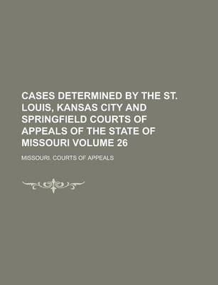 Cases Determined by the St. Louis, Kansas City and Springfield Courts of Appeals of the State of Missouri Volume 26