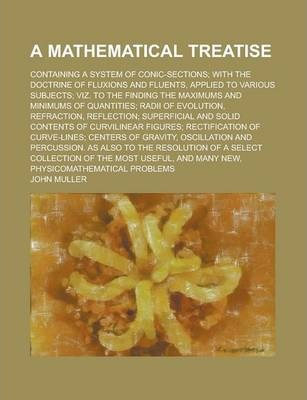 A Mathematical Treatise; Containing a System of Conic-Sections; With the Doctrine of Fluxions and Fluents, Applied to Various Subjects; Viz. to the Finding the Maximums and Minimums of Quantities; Radii of Evolution, Refraction,