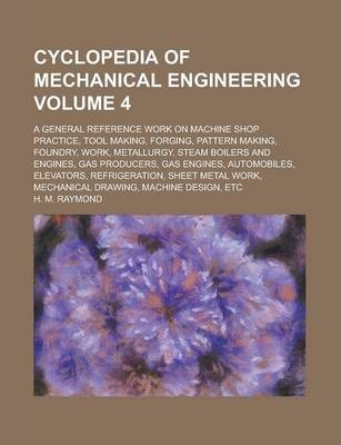 Cyclopedia of Mechanical Engineering; A General Reference Work on Machine Shop Practice, Tool Making, Forging, Pattern Making, Foundry, Work, Metallurgy, Steam Boilers and Engines, Gas Producers, Gas Engines, Automobiles, Volume 4