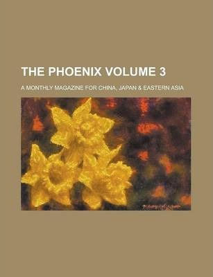The Phoenix; A Monthly Magazine for China, Japan & Eastern Asia Volume 3