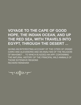 Voyage to the Cape of Good Hope, the Indian Ocean, and Up the Red Sea, with Travels Into Egypt, Through the Desert; Giving an Interesting Account of the Cities of Grand Cairo and Alexandria and an Analysis of the Religion of Mahomet ...