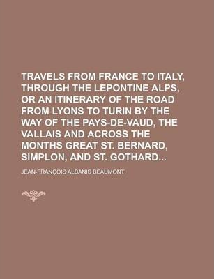 Travels from France to Italy, Through the Lepontine Alps, or an Itinerary of the Road from Lyons to Turin by the Way of the Pays-de-Vaud, the Vallais and Across the Months Great St. Bernard, Simplon, and St. Gothard