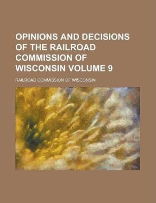 Opinions and Decisions of the Railroad Commission of Wisconsin Volume 9