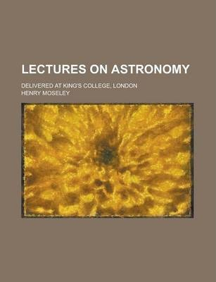 Lectures on Astronomy; Delivered at King's College, London