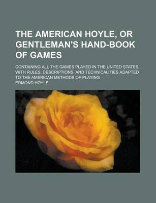 The American Hoyle, or Gentleman's Hand-Book of Games; Containing All the Games Played in the United States, with Rules, Descriptions, and Technicalities Adapted to the American Methods of Playing