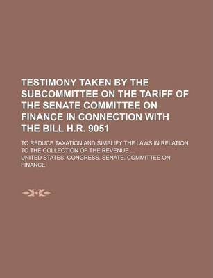 Testimony Taken by the Subcommittee on the Tariff of the Senate Committee on Finance in Connection with the Bill H.R. 9051; To Reduce Taxation and Simplify the Laws in Relation to the Collection of the Revenue ...